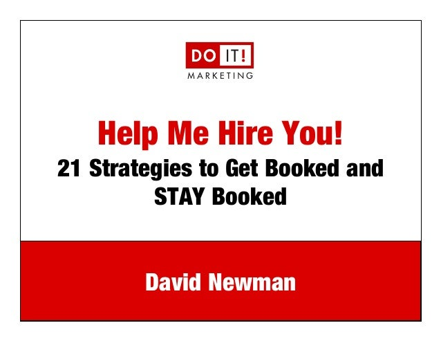 e: david@doitmarketing.com   p: 610.716.5984 Help Me Hire You!! 21 Strategies to Get Booked and STAY Booked David Newman