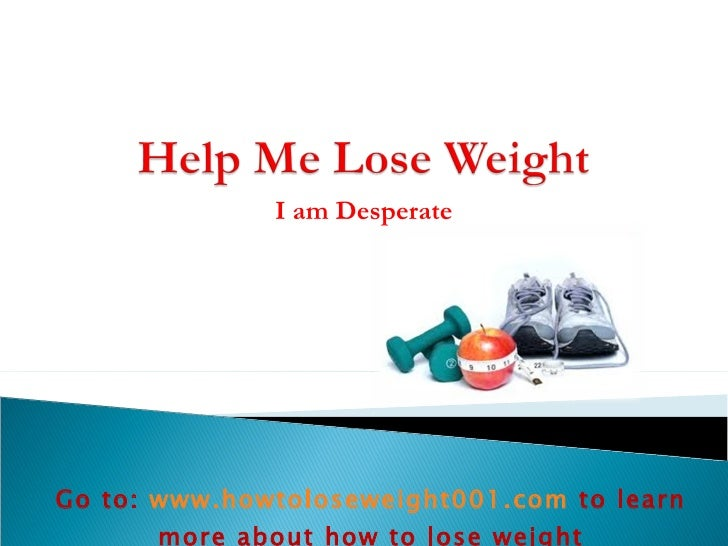 I am Desperate Go to:  www.howtoloseweight001.com   to learn more about how to lose weight