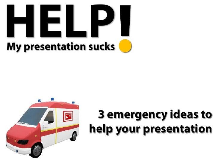 HELP My presentation sucks                     3 emergency ideas to                help your presentation