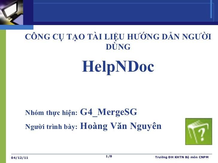 CÔNG CỤ TẠO TÀI LIỆU HƯỚNG DẪN NGƯỜI DÙNG HelpNDoc Nhóm thực hiện:  G4_MergeSG Người trình bày:  Hoàng Văn Nguyên 04/12/11...