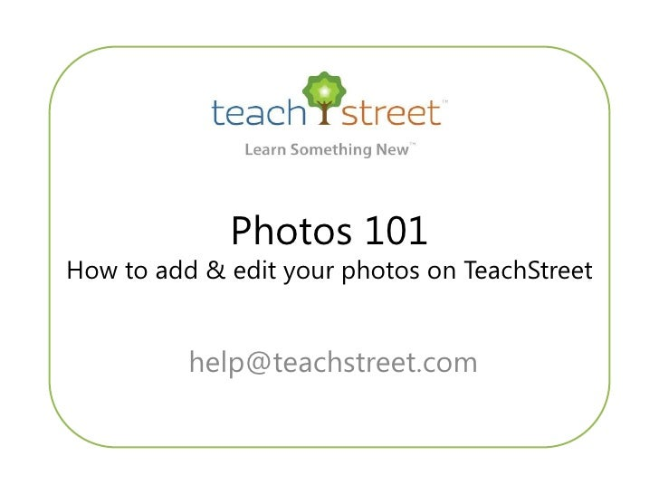 Photos 101 How to add & edit your photos on TeachStreet             help@teachstreet.com