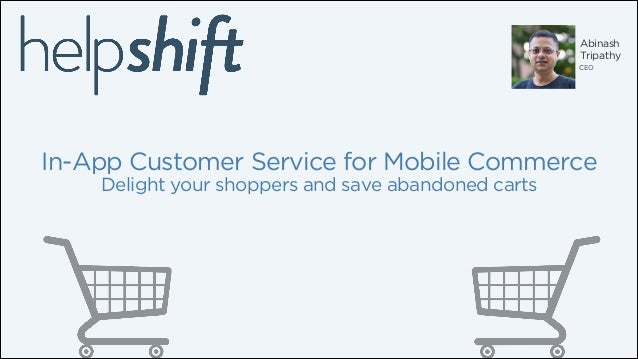 Abinash Tripathy CEO  In-App Customer Service for Mobile Commerce Delight your shoppers and save abandoned carts