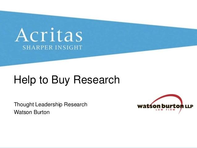 Help to Buy Research Thought Leadership Research Watson Burton  © Acritas Research Ltd 2013  Watson Burton Thought Leaders...