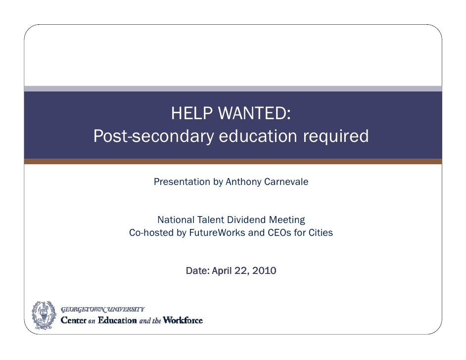 HELP WANTED: Post-secondary education required           Presentation by Anthony Carnevale             National Talent Div...