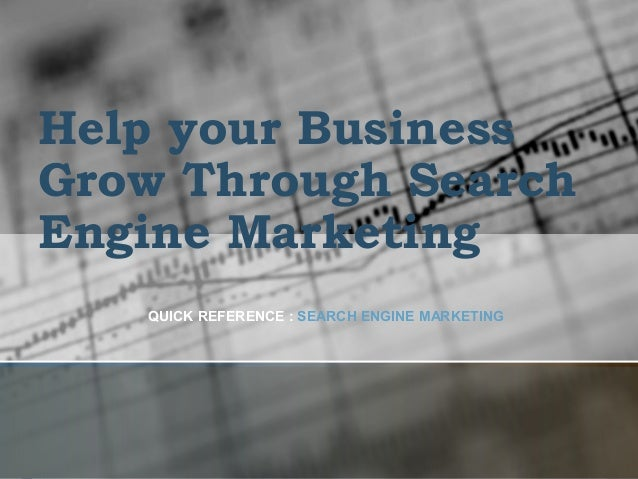 Help your Business Grow Through Search Engine Marketing QUICK REFERENCE : SEARCH ENGINE MARKETING