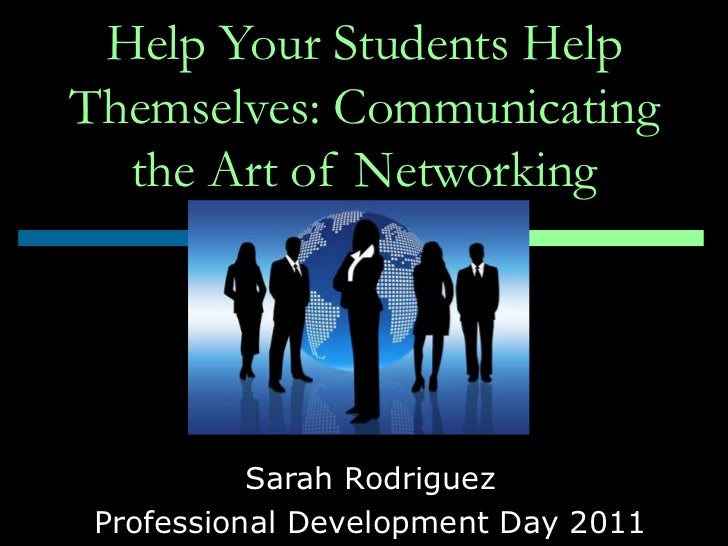 Help Your Students Help Themselves: Communicating the Art of Networking Sarah Rodriguez Professional Development Day 2011