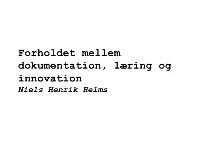 Forholdet mellem dokumentation, læring og innovation Niels Henrik Helms