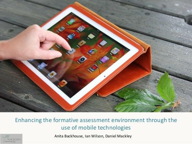 Enhancing the formative assessment environment through theuse of mobile technologiesAnita Backhouse, Ian Wilson, Daniel Ma...