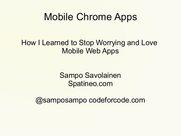 Mobile Chrome Apps How I Learned to Stop Worrying and Love Mobile Web Apps Sampo Savolainen Spatineo.com @samposampo codef...