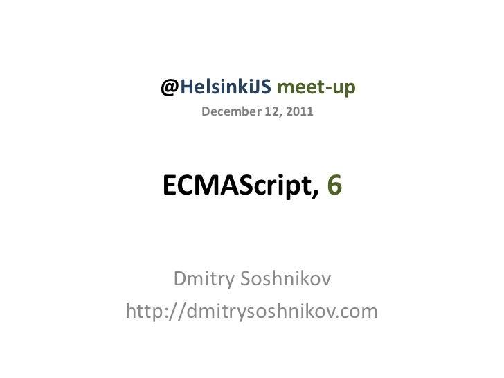 @HelsinkiJS meet-up       December 12, 2011   ECMAScript, 6     Dmitry Soshnikovhttp://dmitrysoshnikov.com