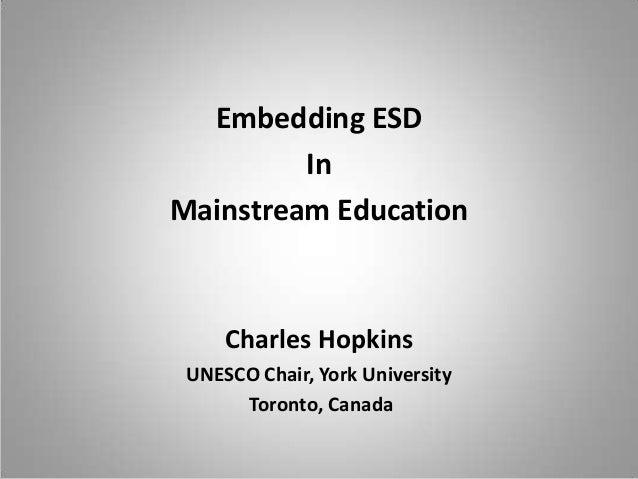 Embedding ESD In Mainstream Education  Charles Hopkins UNESCO Chair, York University Toronto, Canada