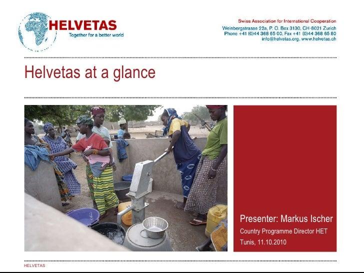 Presenter: Markus Ischer Country Programme Director HET Tunis, 11.10.2010 HELVETAS Helvetas at a glance