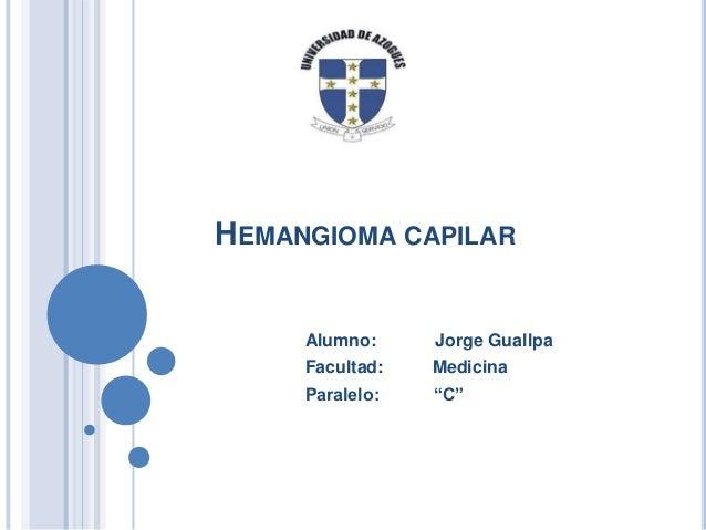 "HEMANGIOMA CAPILAR  Alumno:  Jorge Guallpa  Facultad:  Medicina  Paralelo:  ""C"""