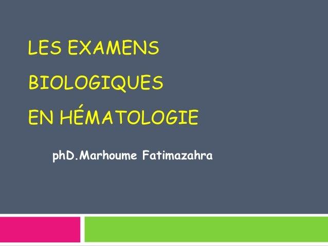 LES EXAMENS  BIOLOGIQUES  EN HÉMATOLOGIE  phD.Marhoume Fatimazahra