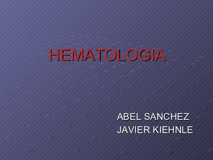 HEMATOLOGIA <ul><li>ABEL SANCHEZ </li></ul><ul><li>JAVIER KIEHNLE </li></ul>