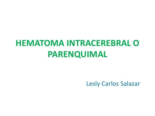 HEMATOMA INTRACEREBRAL O PARENQUIMAL Lesly Carlos Salazar