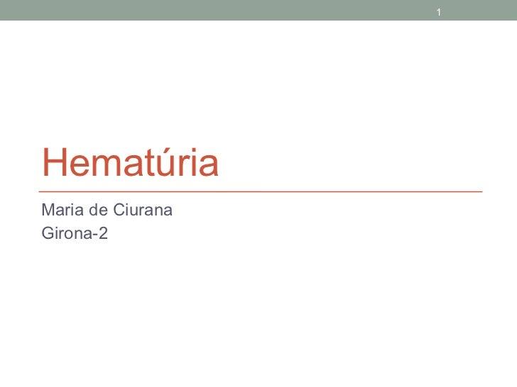 Hematúria <ul><li>Maria de Ciurana </li></ul><ul><li>Girona-2 </li></ul>