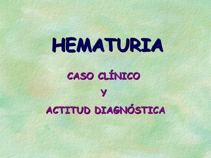 HEMATURIA   CASO CLÍNICO        YACTITUD DIAGNÓSTICA