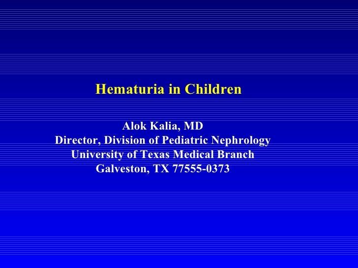 Hematuria in Children Alok Kalia, MD Director, Division of Pediatric Nephrology University of Texas Medical Branch Galvest...