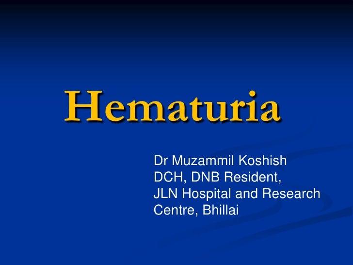Hematuria   Dr Muzammil Koshish   DCH, DNB Resident,   JLN Hospital and Research   Centre, Bhillai