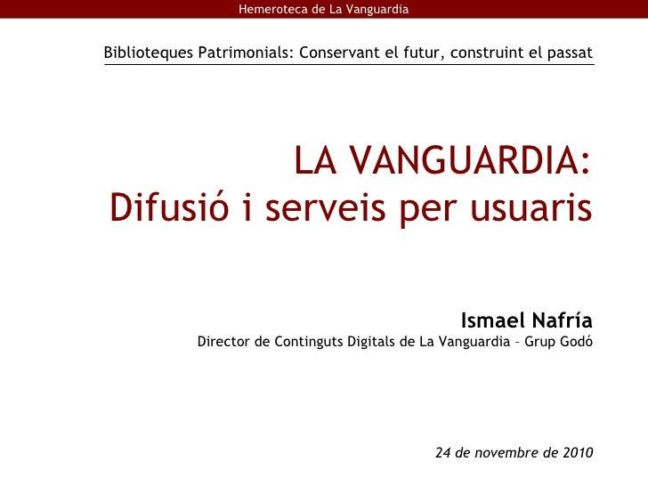 LA VANGUARDIA: Difusió i serveis per usuaris Ismael Nafría Director de Continguts Digitals de La Vanguardia – Grup Godó 24...