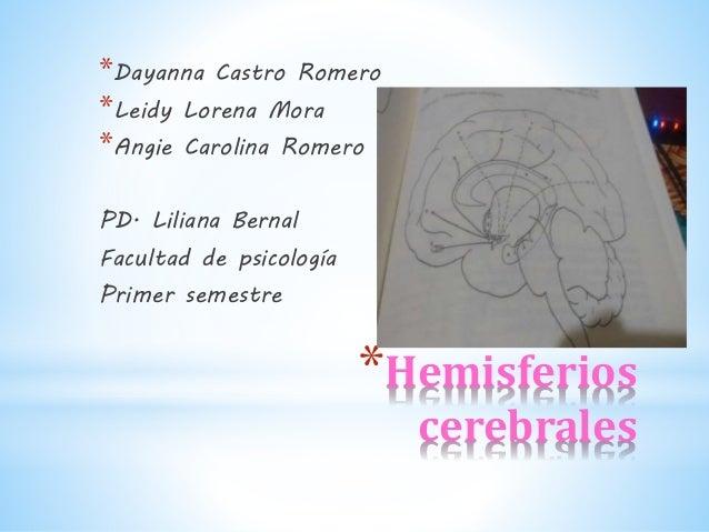*Hemisferios cerebrales *Dayanna Castro Romero *Leidy Lorena Mora *Angie Carolina Romero PD. Liliana Bernal Facultad de ps...