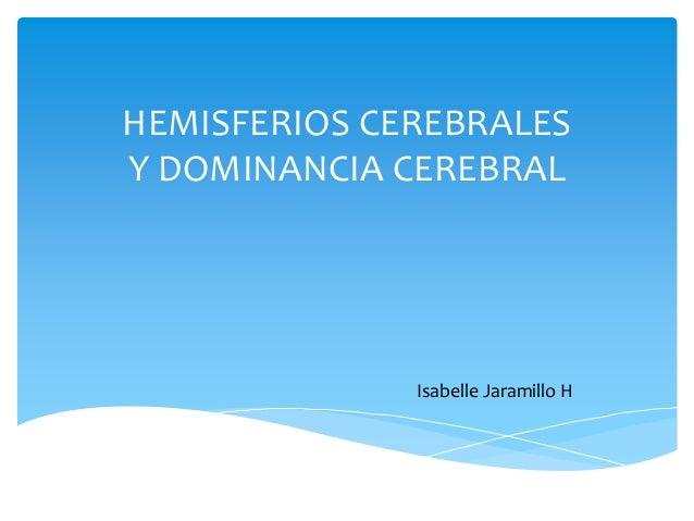 HEMISFERIOS CEREBRALES Y DOMINANCIA CEREBRAL Isabelle Jaramillo H