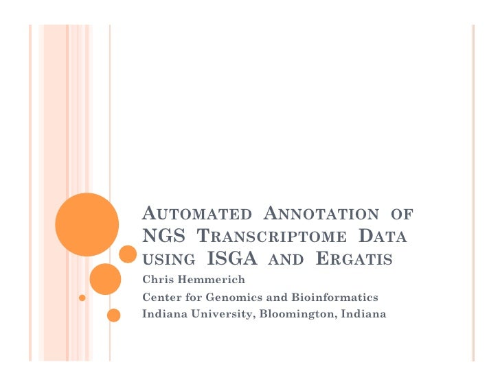 AUTOMATED  ANNOTATION  OF   NGS  TRANSCRIPTOME  DATA   USING  ISGA  AND  ERGATIS Chris Hemmerich Center for Genomics and B...