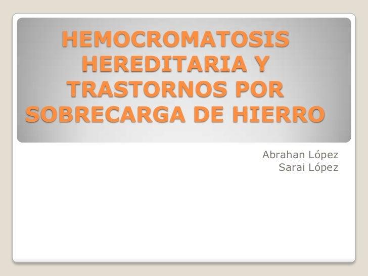 HEMOCROMATOSIS    HEREDITARIA Y   TRASTORNOS PORSOBRECARGA DE HIERRO               Abrahan López                  Sarai Ló...