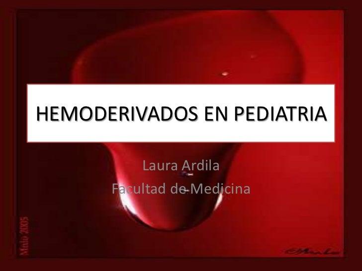 HEMODERIVADOS EN PEDIATRIA          Laura Ardila      Facultad de Medicina