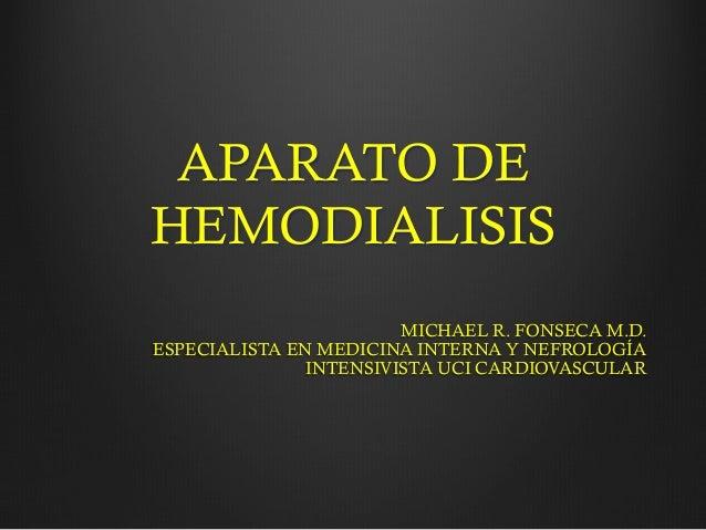APARATO DE HEMODIALISIS MICHAEL R. FONSECA M.D. ESPECIALISTA EN MEDICINA INTERNA Y NEFROLOGÍA INTENSIVISTA UCI CARDIOVASCU...