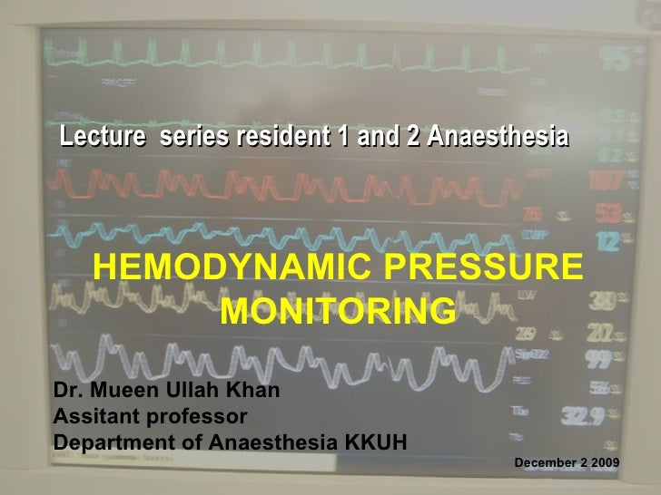 HEMODYNAMIC PRESSURE MONITORING Dr. Mueen Ullah Khan Assitant professor Department of Anaesthesia KKUH December 2 2009  Le...