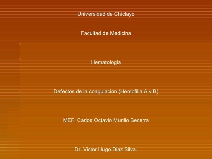Universidad de Chiclayo Facultad de Medicina Hematologia Defectos de la coagulacion (Hemofilia A y B) MEF. Carlos Octavio ...