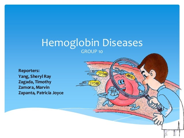 Hemoglobin Diseases GROUP 10 Reporters: Yang, Sheryl Ray Zagada, Timothy Zamora, Marvin Zapanta, Patricia Joyce
