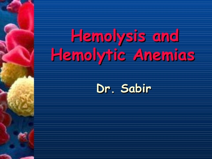 Hemolysis and Hemolytic Anemias Dr. Sabir