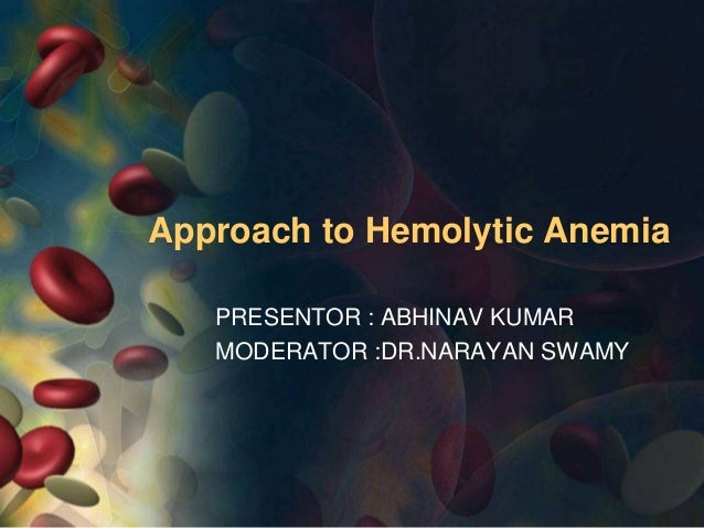 Approach to Hemolytic Anemia PRESENTOR : ABHINAV KUMAR MODERATOR :DR.NARAYAN SWAMY