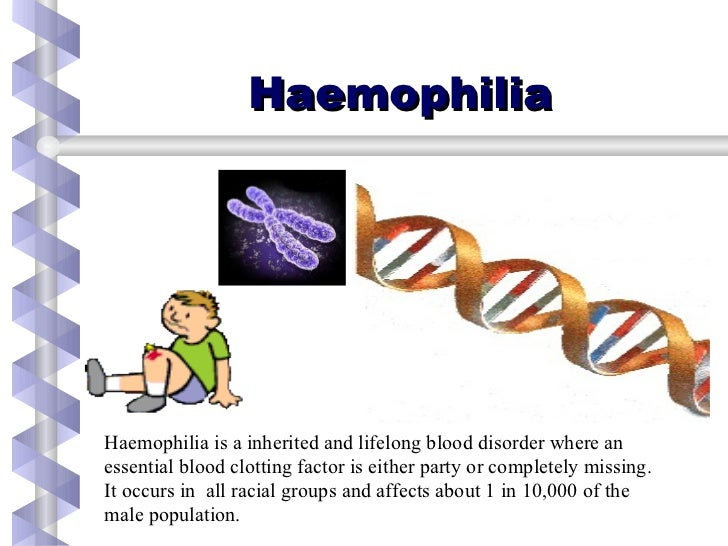 Haemophilia Haemophilia is a inherited and lifelong blood disorder where an  essential blood clotting factor is either par...