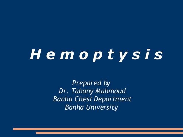 H e m o p t y s i s Prepared by  Dr. Tahany Mahmoud Banha Chest Department Banha University
