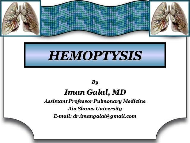 HEMOPTYSISHEMOPTYSIS ByBy Iman Galal, MDIman Galal, MD Assistant Professor Pulmonary MedicineAssistant Professor Pulmonary...
