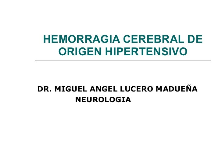 HEMORRAGIA CEREBRAL DE ORIGEN HIPERTENSIVO DR. MIGUEL ANGEL LUCERO MADUEÑA NEUROLOGIA