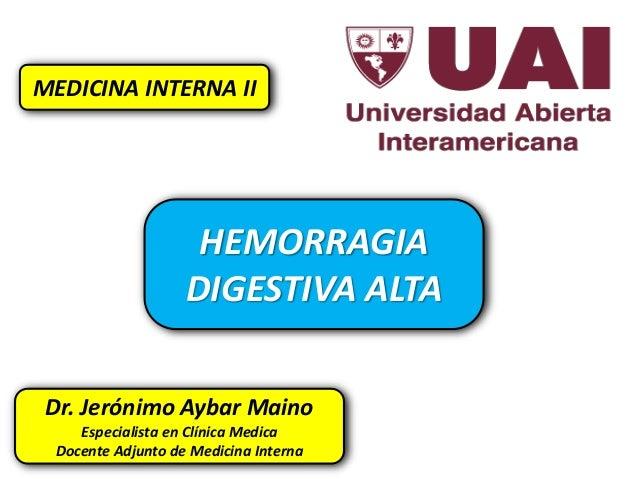 HEMORRAGIA DIGESTIVA ALTA MEDICINA INTERNA II Dr. Jerónimo Aybar Maino Especialista en Clínica Medica Docente Adjunto de M...