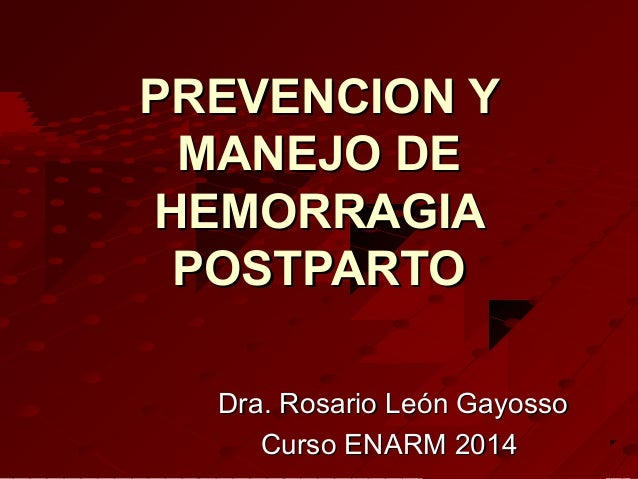 PREVENCION YPREVENCION Y MANEJO DEMANEJO DE HEMORRAGIAHEMORRAGIA POSTPARTOPOSTPARTO Dra. Rosario León GayossoDra. Rosario ...
