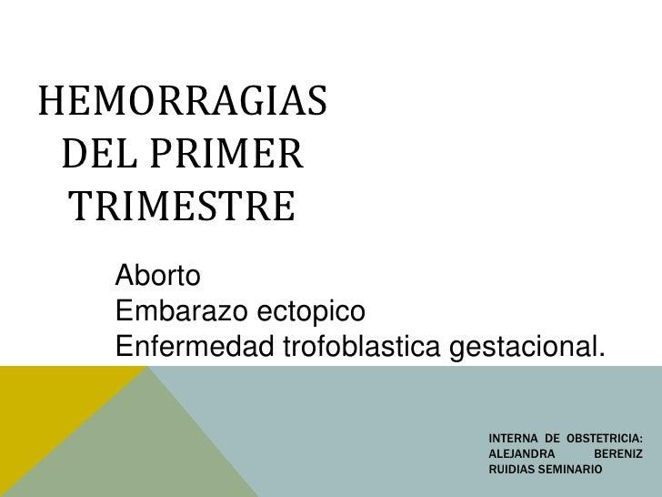 HEMORRAGIAS DEL PRIMER TRIMESTRE  Aborto  Embarazo ectopico  Enfermedad trofoblastica gestacional.                        ...