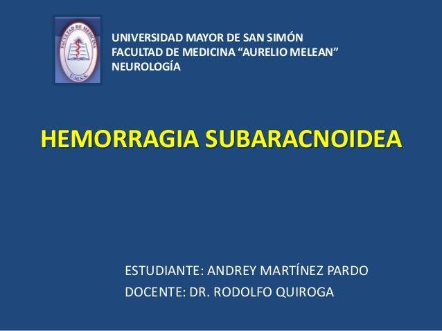 """UNIVERSIDAD MAYOR DE SAN SIMÓN FACULTAD DE MEDICINA """"AURELIO MELEAN"""" NEUROLOGÍA  HEMORRAGIA SUBARACNOIDEA  ESTUDIANTE: AND..."""