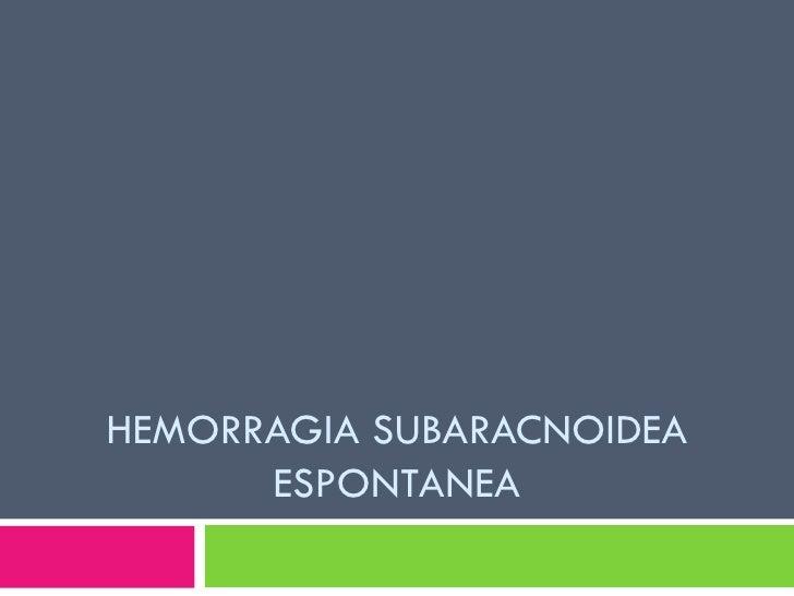 HEMORRAGIA SUBARACNOIDEA ESPONTANEA