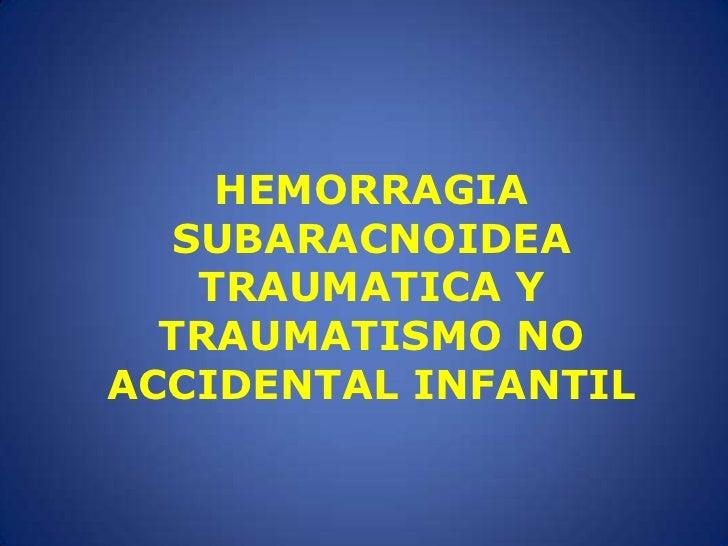 HEMORRAGIA SUBARACNOIDEA TRAUMATICA Y TRAUMATISMO NO ACCIDENTAL INFANTIL<br />