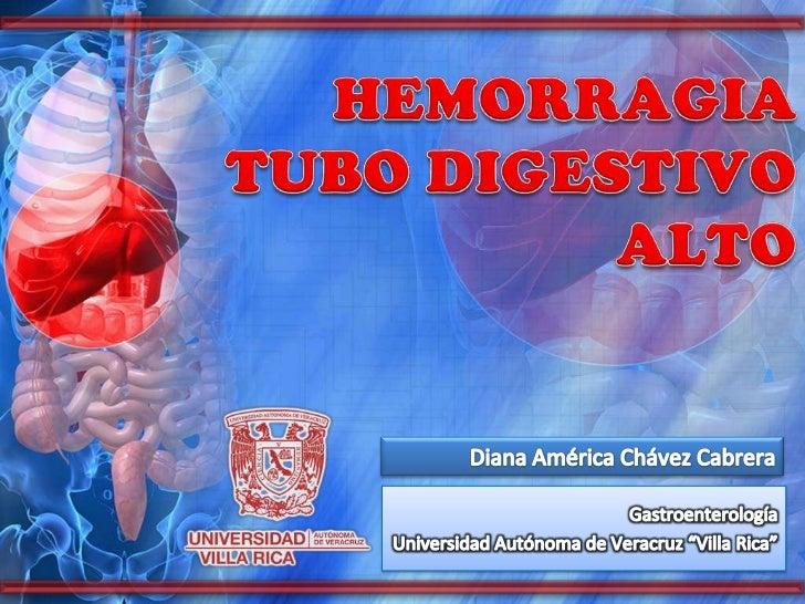 HEMORRAGIA TUBO DIGESTIVO ALTO<br />Diana América Chávez Cabrera<br />Gastroenterología<br />Universidad Autónoma de Verac...