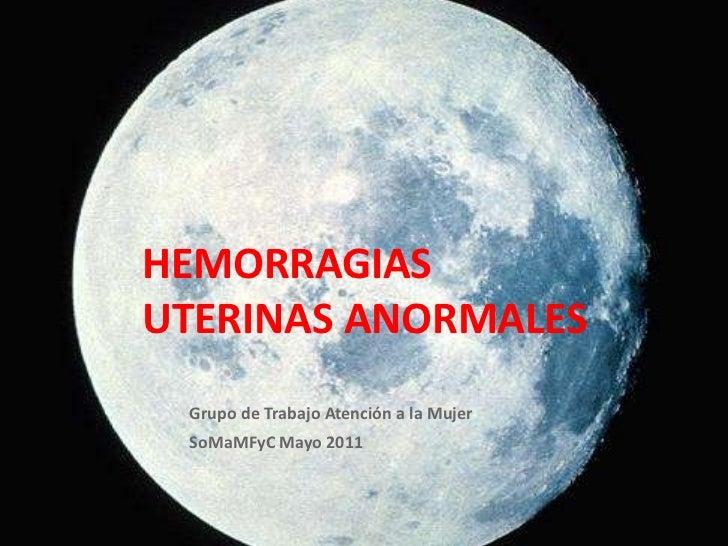 HEMORRAGIAS UTERINAS ANORMALES Grupo de Trabajo Atención a la Mujer SoMaMFyC Mayo 2011 Raquel RR GTAM SoMaMFyC 2011