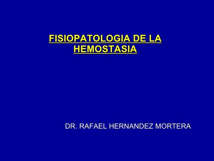 FISIOPATOLOGIA DE LA HEMOSTASIA DR. RAFAEL HERNANDEZ MORTERA