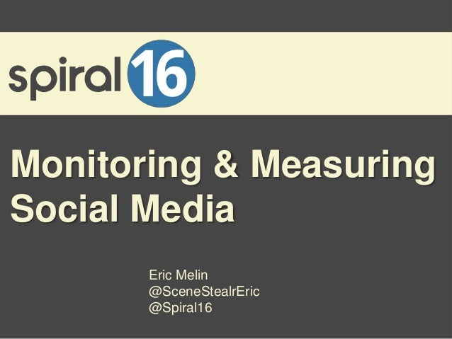 Monitoring & MeasuringSocial Media       Eric Melin       @SceneStealrEric       @Spiral16